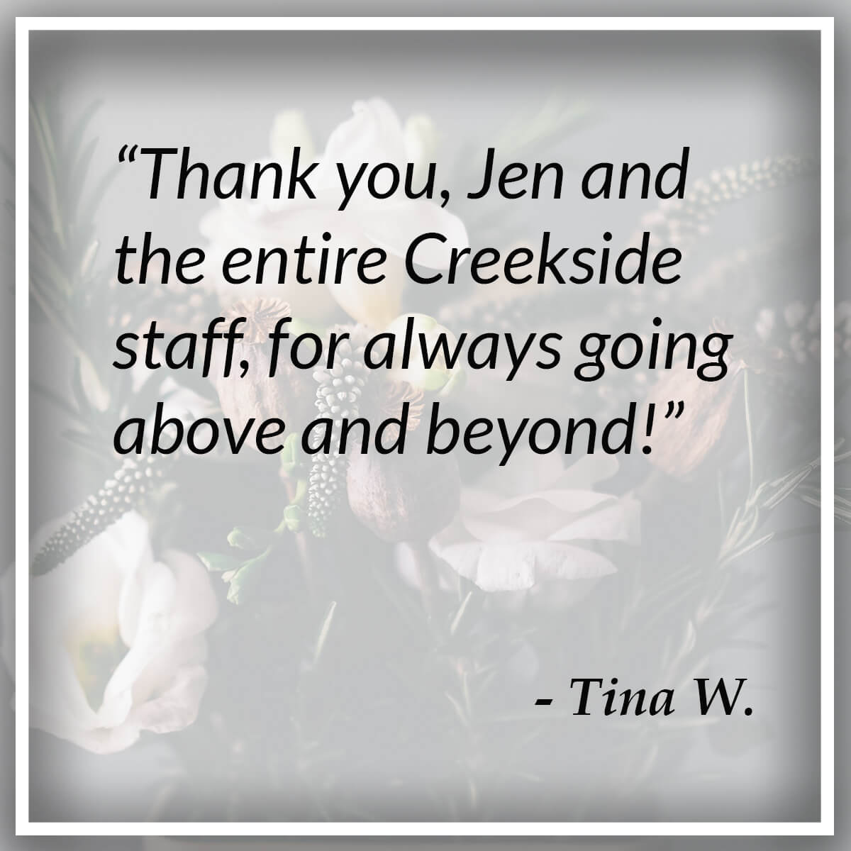 Thank you, Jen and the entire Creekside staff, for always going above & beyond! - Tina W.