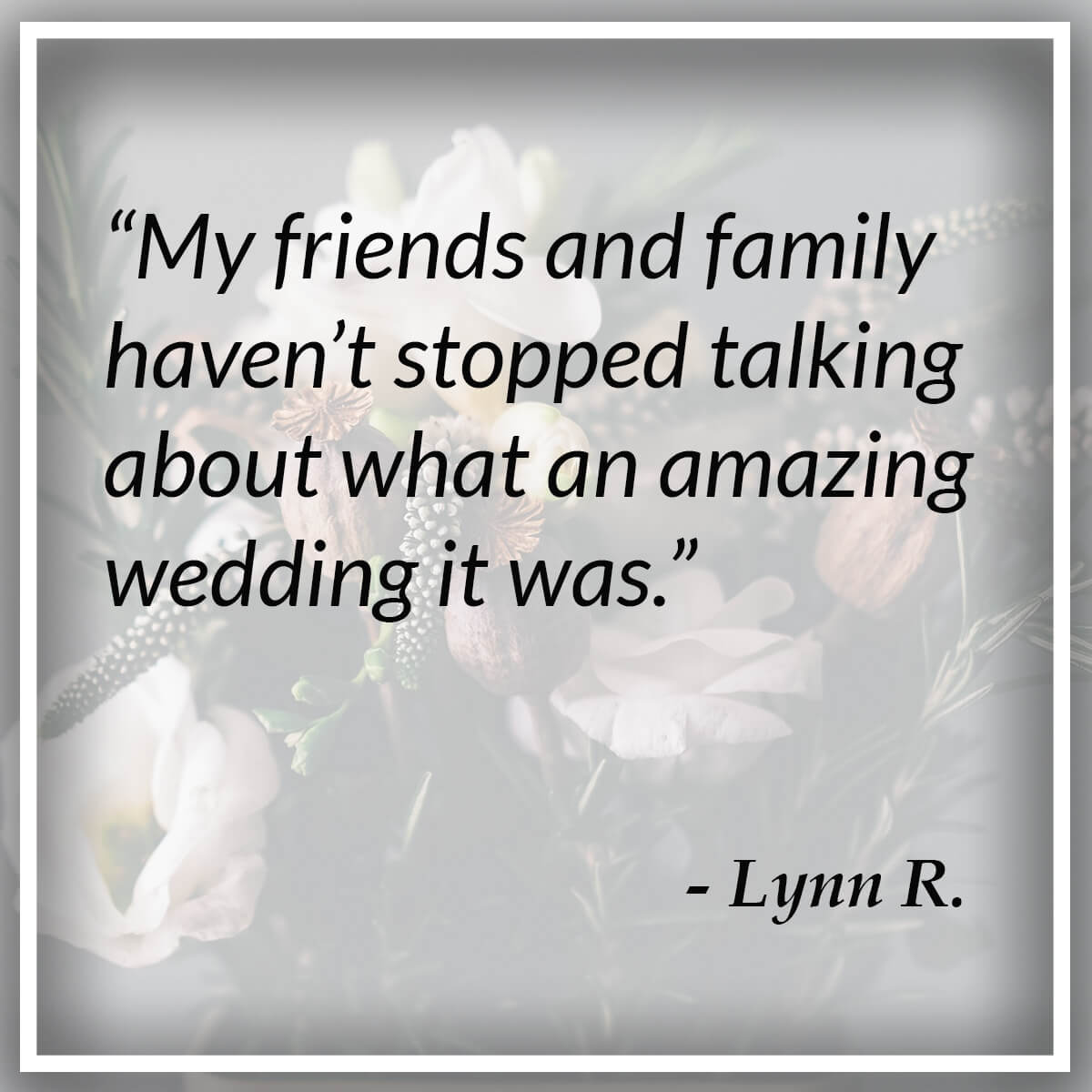 My friends and family haven't stopped talking about what an amazing wedding it was. - Lynn R.