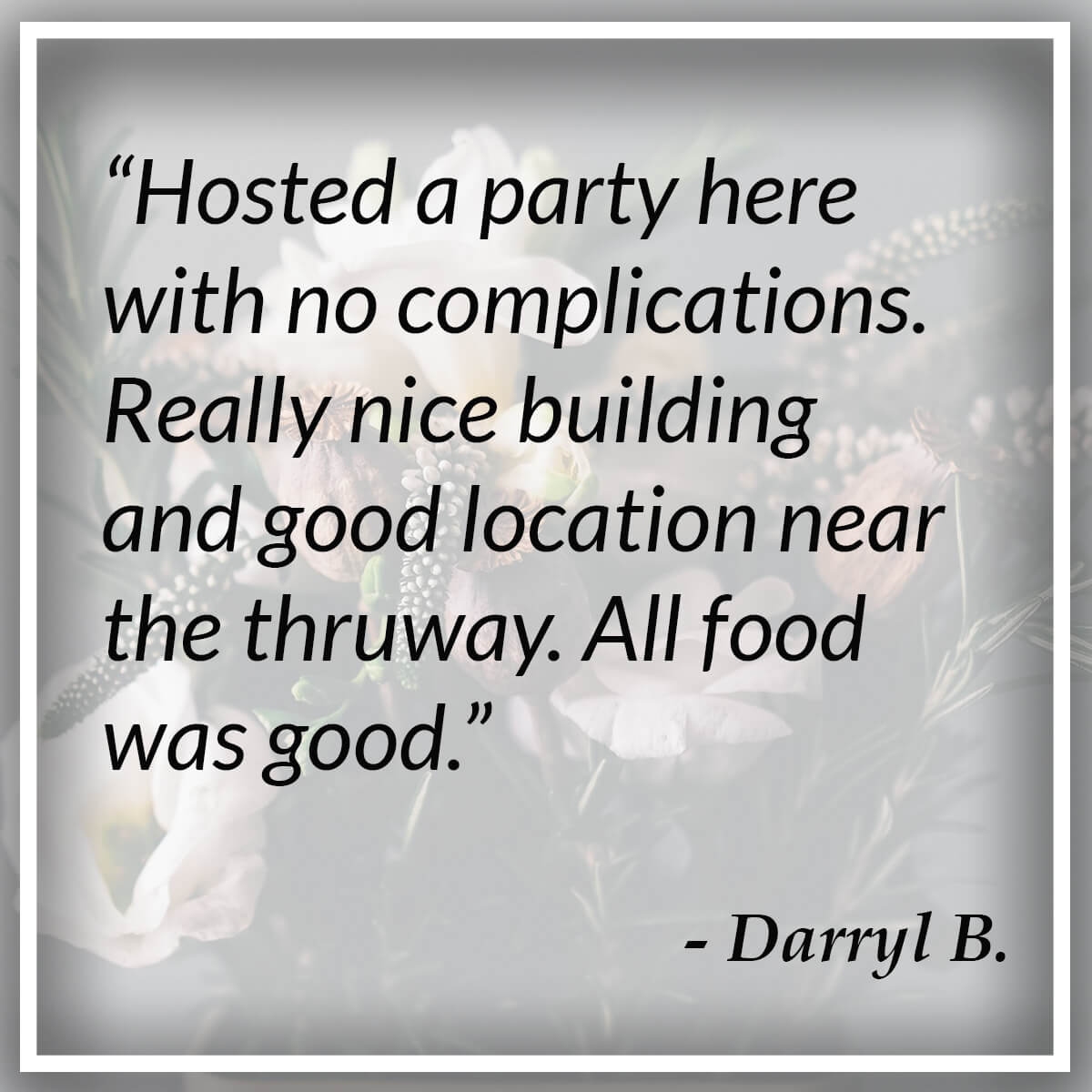 Hosted a party here with no complications. Really nice building and good location near the thruway. All food was good. - Darryl B.