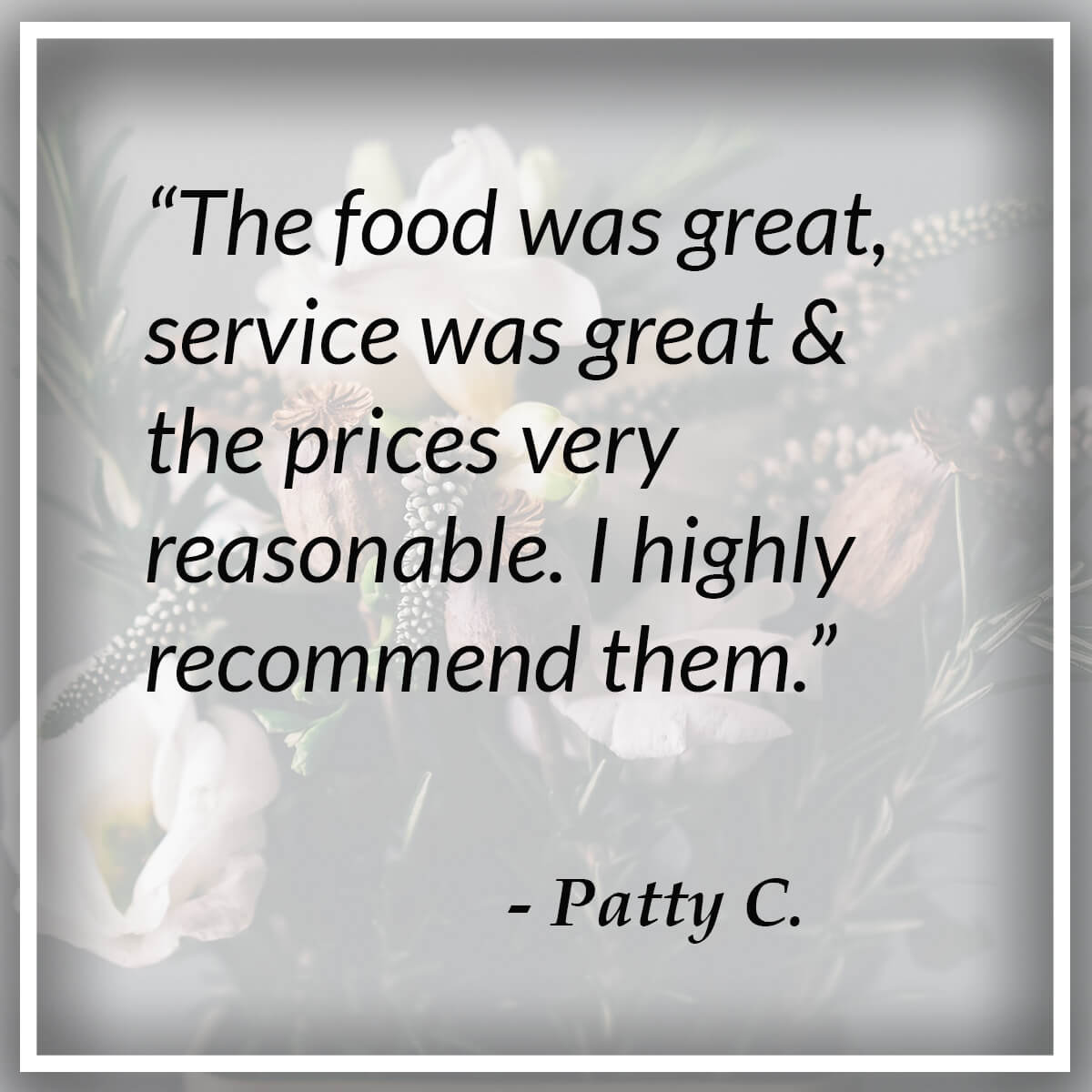 The food was great & service was great & the prices very reasonable. I highly recommend them. - Patty C.