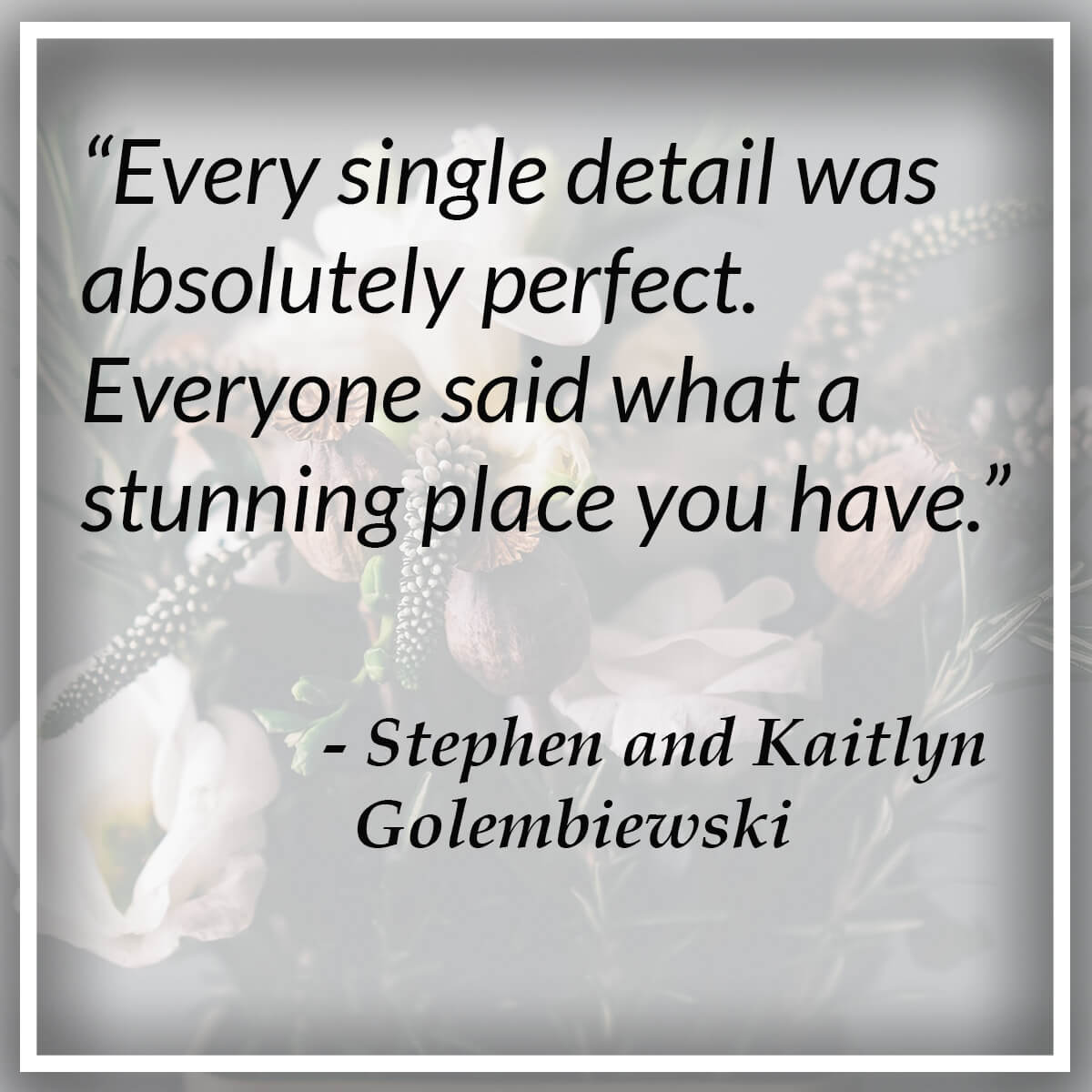 Every single detail was absolutely perfect. Everyone said what a stunning place you have. - Stephen and Kaitlyn Golembiewski