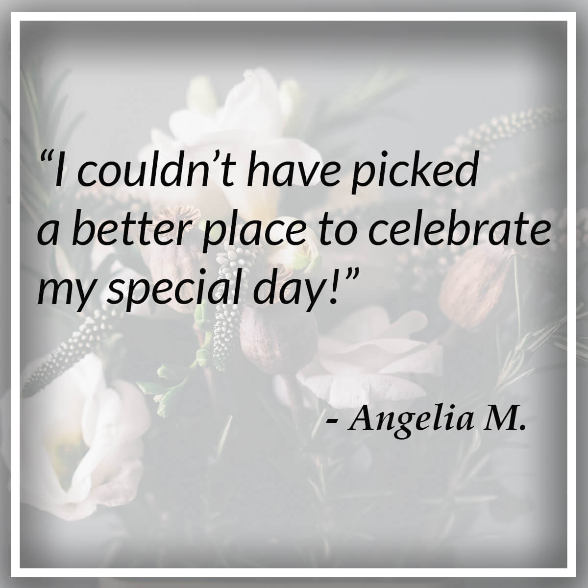 I couldn't have picked a better place to celebrate my special day! - Angelia M.