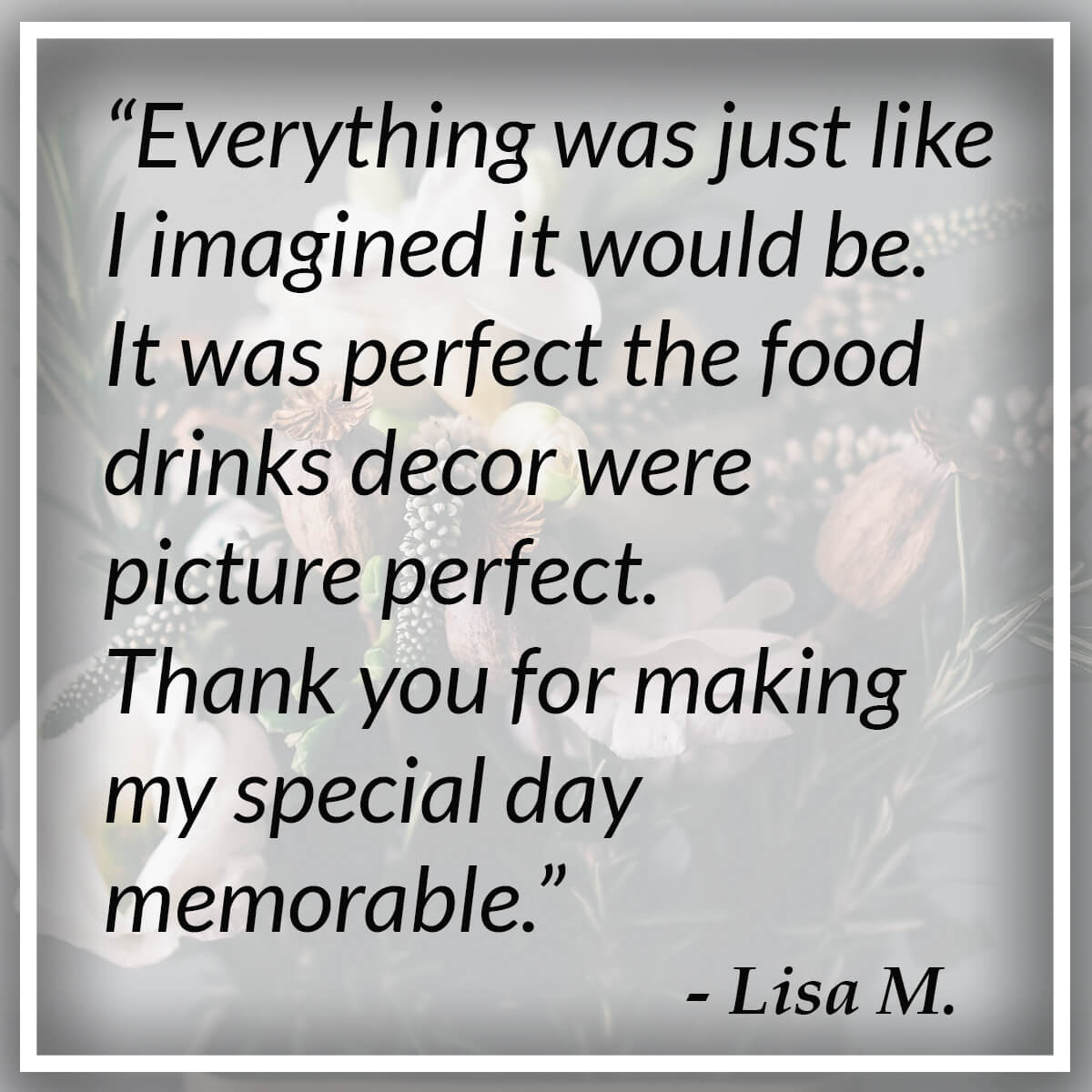 Everything was just like I imagined it would be. It was perfect the food drinks decor were picture perfect. Thank you for making my special day memorable. - Lisa M.